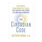 The Circadian Code Lose weight supercharge your energy & transform your health from morning to night